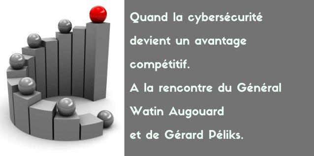 Quand la cybersécurité devient un avantage compétitif. A la rencontre du Général Watin Augouard et de Gérard Péliks.