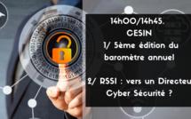 14h00/14h45.  CESIN - 1/ 5ème édition du baromètre annuel - 2/ De l'urgence de nommer des Directeurs Cybersécurité ?